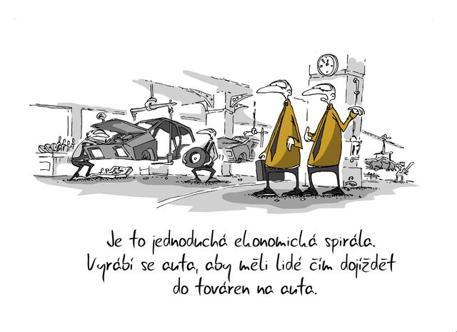 Kreslený vtip: Je to jednoduchá ekonomická spirála. Vyrábí se auta, aby měli lidé čím dojíždět do továren na auta. Autor: Marek Simon